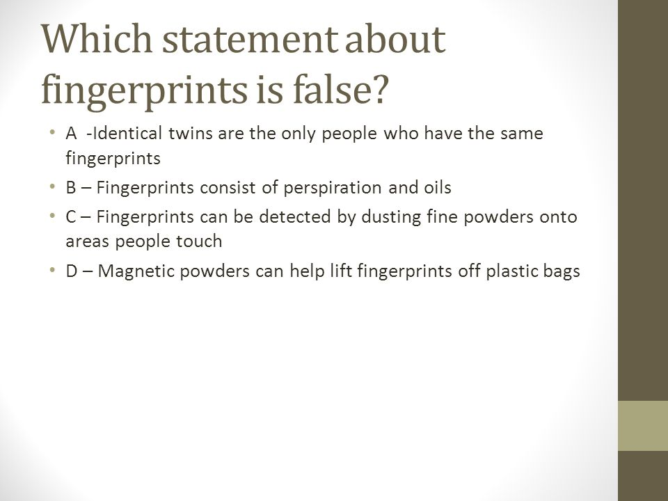 Which statement about fingerprints is false.