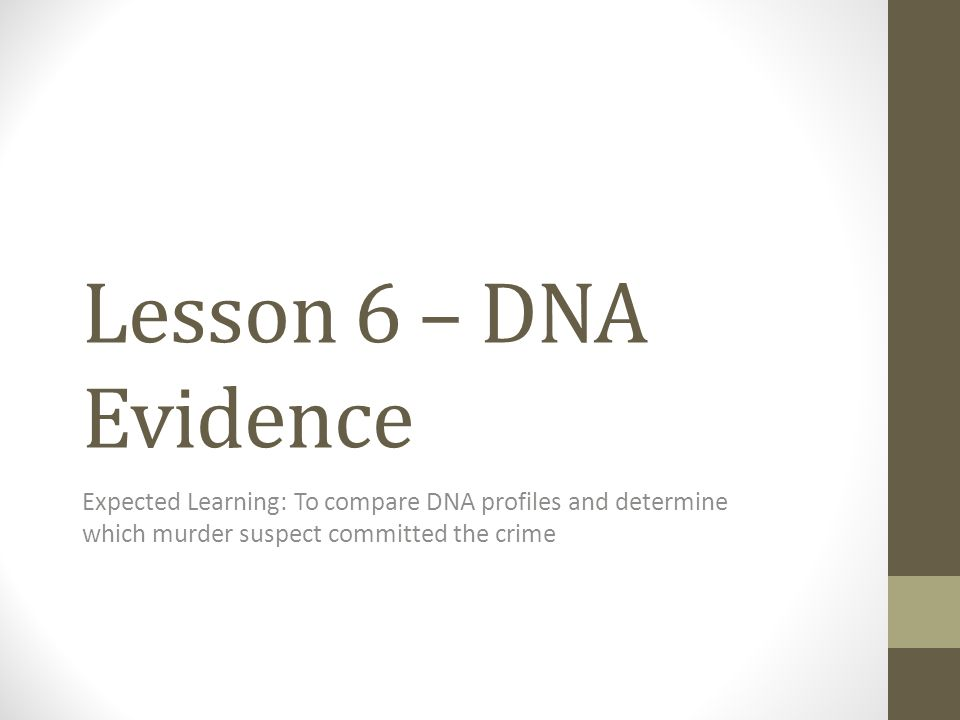 Lesson 6 – DNA Evidence Expected Learning: To compare DNA profiles and determine which murder suspect committed the crime