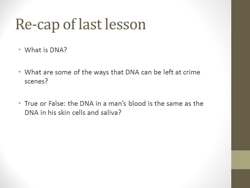 Re-cap of last lesson What is DNA. What are some of the ways that DNA can be left at crime scenes.