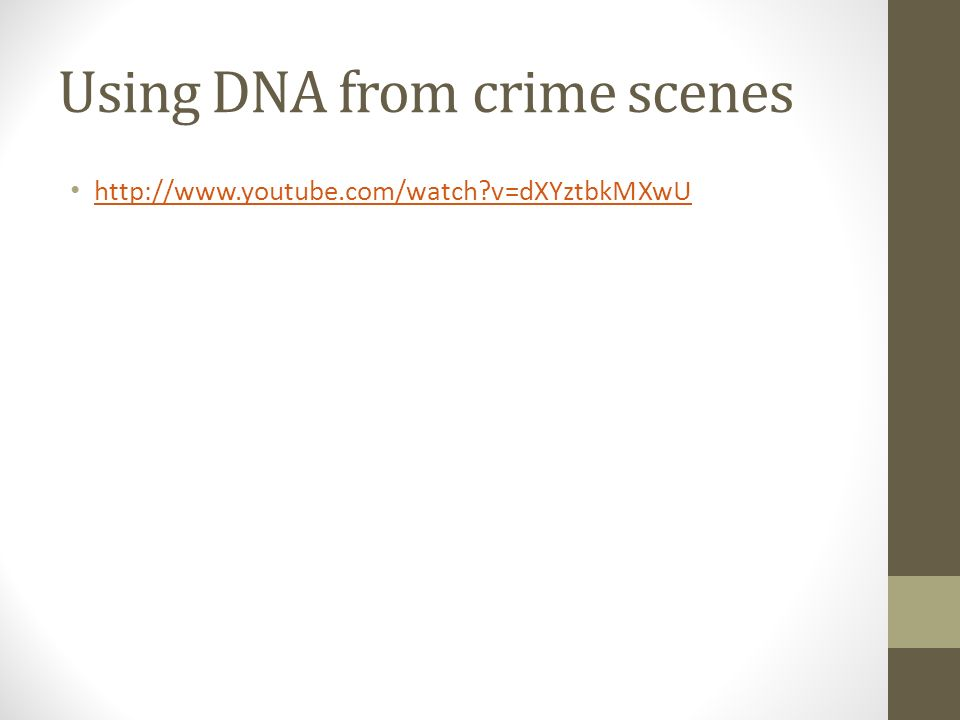 Using DNA from crime scenes http://www.youtube.com/watch v=dXYztbkMXwU