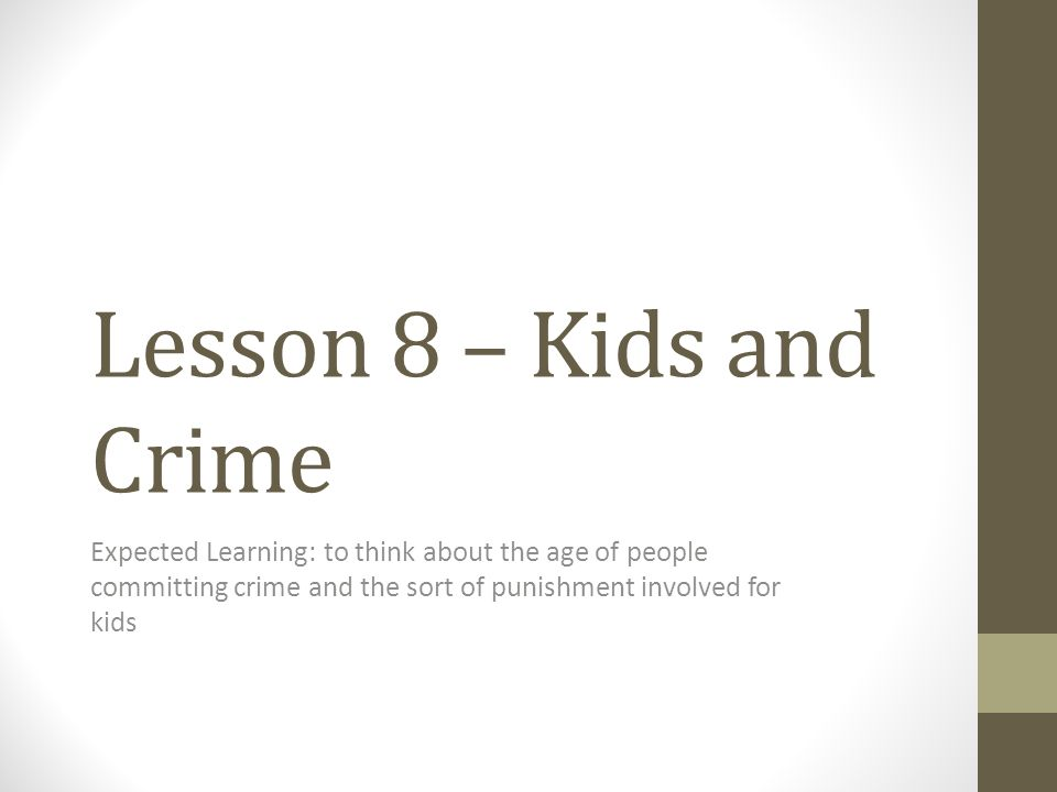 Lesson 8 – Kids and Crime Expected Learning: to think about the age of people committing crime and the sort of punishment involved for kids