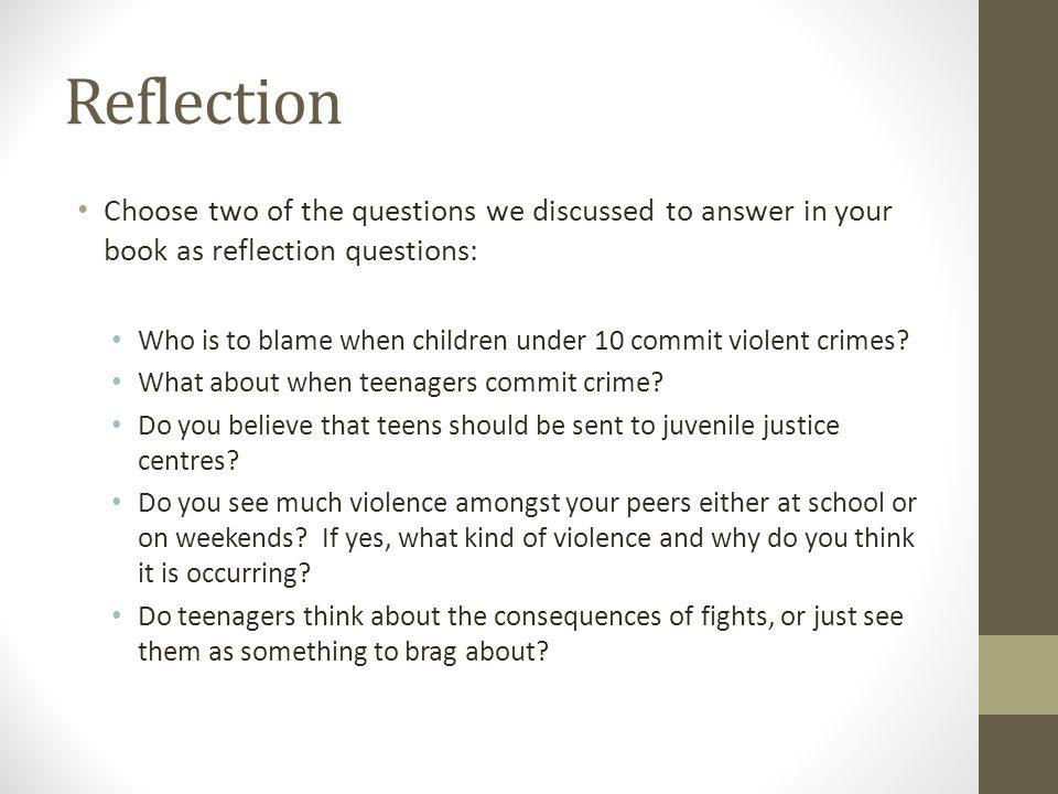 Reflection Choose two of the questions we discussed to answer in your book as reflection questions: Who is to blame when children under 10 commit violent crimes.