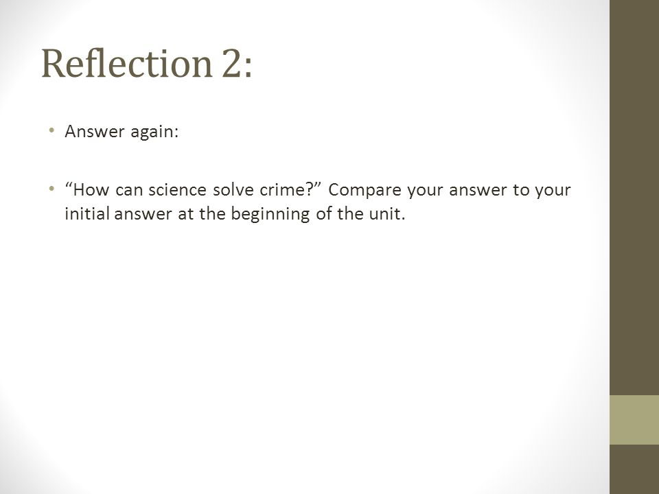 Reflection 2: Answer again: How can science solve crime Compare your answer to your initial answer at the beginning of the unit.