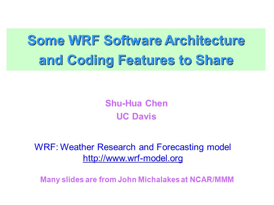 Some WRF Software Architecture and Coding Features to Share Shu-Hua Chen UC Davis WRF: Weather Research and Forecasting model http://www.wrf-model.org Many slides are from John Michalakes at NCAR/MMM