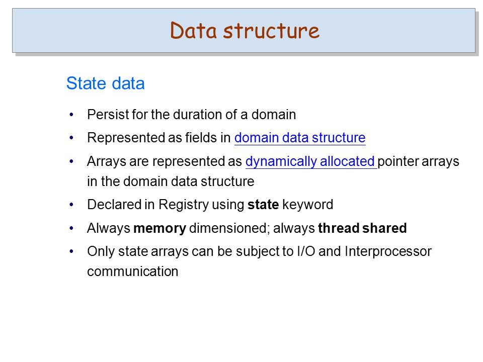 State data Persist for the duration of a domain Represented as fields in domain data structuredomain data structure Arrays are represented as dynamically allocated pointer arrays in the domain data structuredynamically allocated Declared in Registry using state keyword Always memory dimensioned; always thread shared Only state arrays can be subject to I/O and Interprocessor communication Data structure