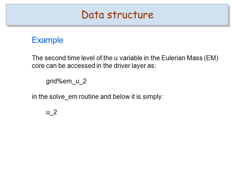 The second time level of the u variable in the Eulerian Mass (EM) core can be accessed in the driver layer as: grid%em_u_2 in the solve_em routine and below it is simply: u_2 Data structure Example