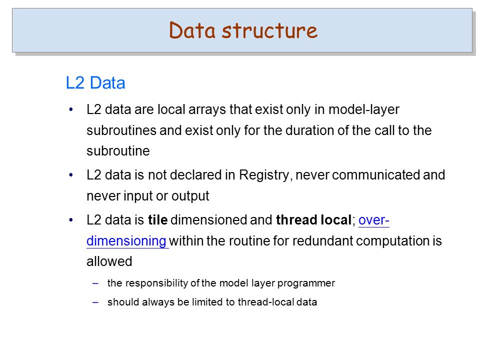 L2 data are local arrays that exist only in model-layer subroutines and exist only for the duration of the call to the subroutine L2 data is not declared in Registry, never communicated and never input or output L2 data is tile dimensioned and thread local; over- dimensioning within the routine for redundant computation is allowedover- dimensioning –the responsibility of the model layer programmer –should always be limited to thread-local data L2 Data Data structure