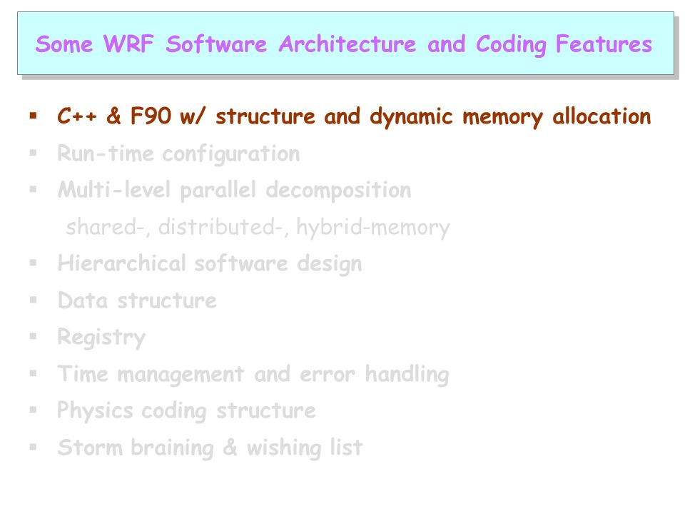  C++ & F90 w/ structure and dynamic memory allocation  Run-time configuration  Multi-level parallel decomposition shared-, distributed-, hybrid-memory  Hierarchical software design  Data structure  Registry  Time management and error handling  Physics coding structure  Storm braining & wishing list Some WRF Software Architecture and Coding Features