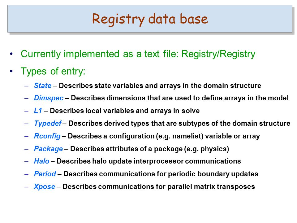 Currently implemented as a text file: Registry/Registry Types of entry: –State – Describes state variables and arrays in the domain structure –Dimspec – Describes dimensions that are used to define arrays in the model –L1 – Describes local variables and arrays in solve –Typedef – Describes derived types that are subtypes of the domain structure –Rconfig – Describes a configuration (e.g.