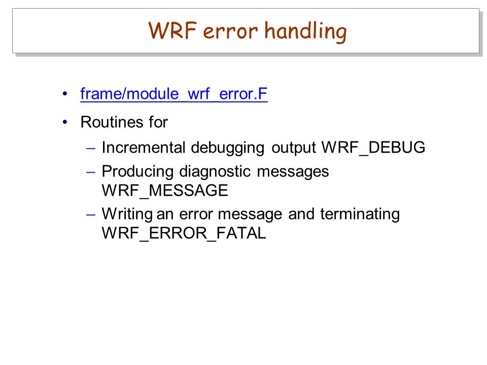 frame/module_wrf_error.F Routines for –Incremental debugging output WRF_DEBUG –Producing diagnostic messages WRF_MESSAGE –Writing an error message and terminating WRF_ERROR_FATAL WRF error handling