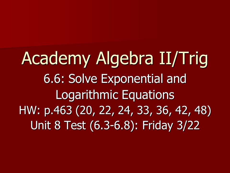 Academy Algebra II/Trig 6.6: Solve Exponential and Logarithmic Equations HW: p.463 (20, 22, 24, 33, 36, 42, 48) Unit 8 Test ( ): Friday 3/22