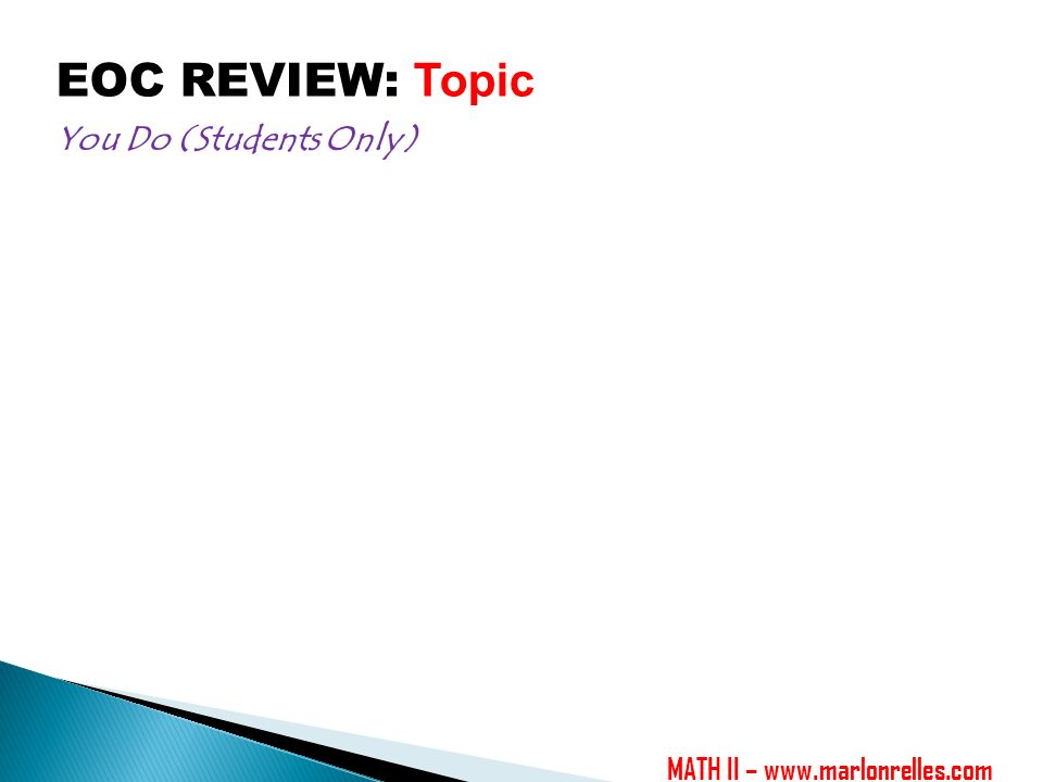EOC REVIEW: Topic You Do (Students Only) MATH II –