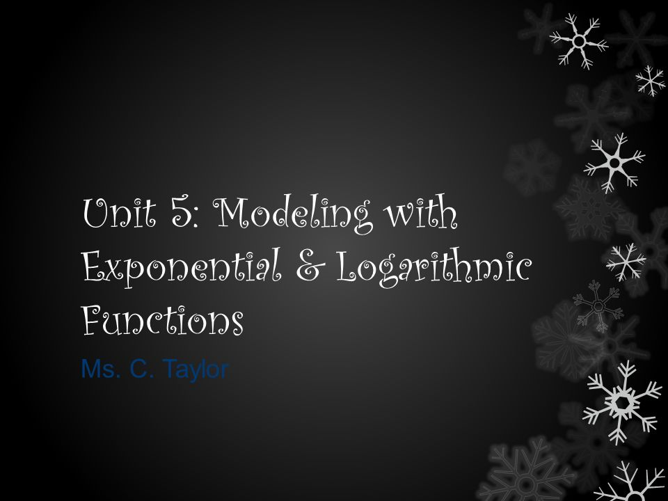 Unit 5: Modeling with Exponential & Logarithmic Functions Ms. C. Taylor