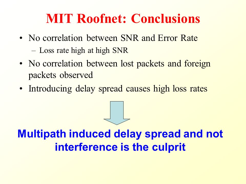 MIT Roofnet: Conclusions No correlation between SNR and Error Rate –Loss rate high at high SNR No correlation between lost packets and foreign packets observed Introducing delay spread causes high loss rates Multipath induced delay spread and not interference is the culprit