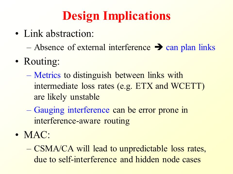 Design Implications Link abstraction: –Absence of external interference  can plan links Routing: –Metrics to distinguish between links with intermediate loss rates (e.g.