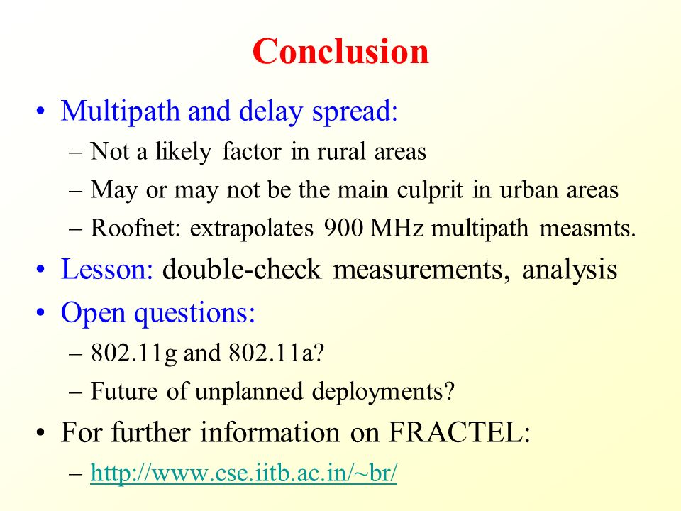 Conclusion Multipath and delay spread: –Not a likely factor in rural areas –May or may not be the main culprit in urban areas –Roofnet: extrapolates 900 MHz multipath measmts.