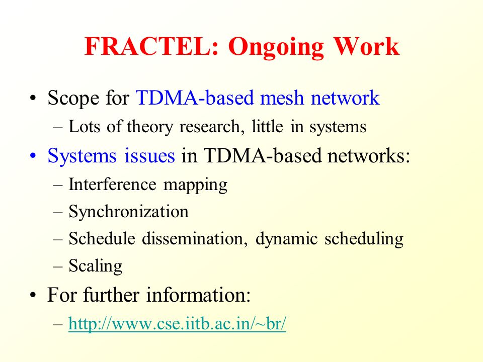 FRACTEL: Ongoing Work Scope for TDMA-based mesh network –Lots of theory research, little in systems Systems issues in TDMA-based networks: –Interference mapping –Synchronization –Schedule dissemination, dynamic scheduling –Scaling For further information: –