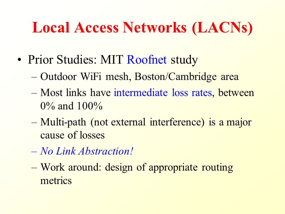 Local Access Networks (LACNs) Prior Studies: MIT Roofnet study –Outdoor WiFi mesh, Boston/Cambridge area –Most links have intermediate loss rates, between 0% and 100% –Multi-path (not external interference) is a major cause of losses –No Link Abstraction.