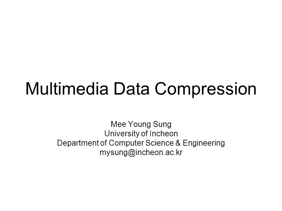 Multimedia Data Compression Mee Young Sung University of Incheon Department of Computer Science & Engineering mysung@incheon.ac.kr