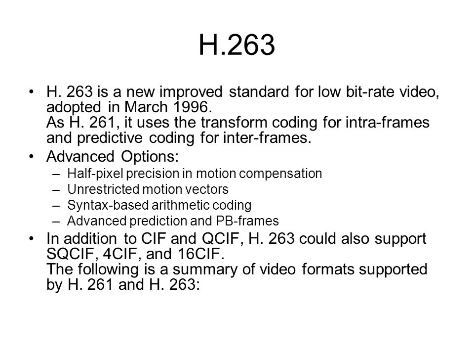 H.263 H. 263 is a new improved standard for low bit-rate video, adopted in March 1996.