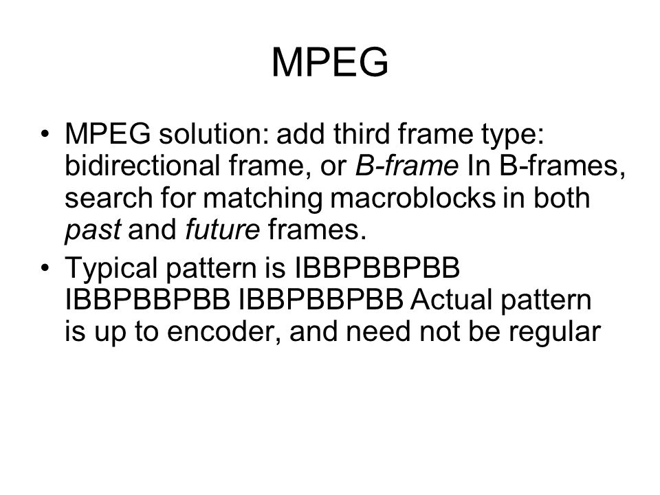 MPEG MPEG solution: add third frame type: bidirectional frame, or B-frame In B-frames, search for matching macroblocks in both past and future frames.