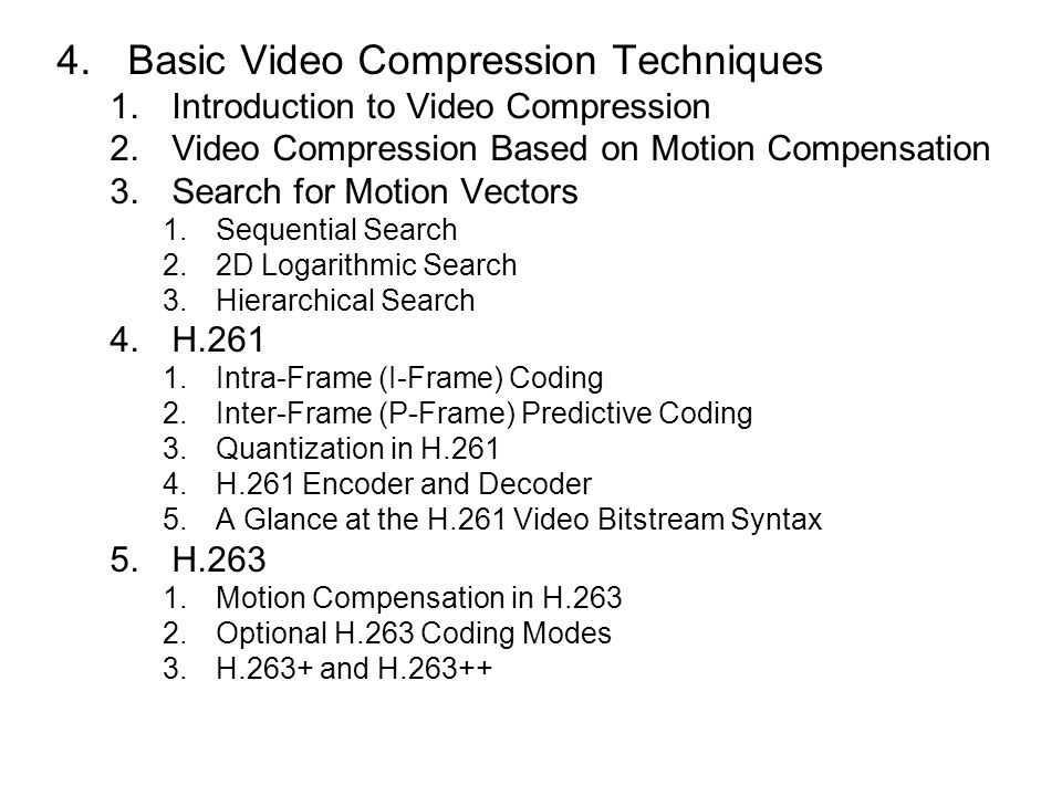 4.Basic Video Compression Techniques 1.Introduction to Video Compression 2.Video Compression Based on Motion Compensation 3.Search for Motion Vectors 1.Sequential Search 2.2D Logarithmic Search 3.Hierarchical Search 4.H.261 1.Intra-Frame (I-Frame) Coding 2.Inter-Frame (P-Frame) Predictive Coding 3.Quantization in H.261 4.H.261 Encoder and Decoder 5.A Glance at the H.261 Video Bitstream Syntax 5.H.263 1.Motion Compensation in H.263 2.Optional H.263 Coding Modes 3.H.263+ and H.263++