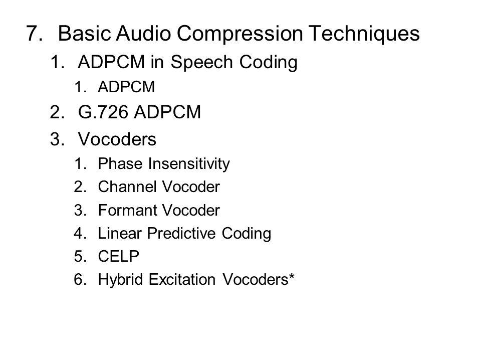 7.Basic Audio Compression Techniques 1.ADPCM in Speech Coding 1.ADPCM 2.G.726 ADPCM 3.Vocoders 1.Phase Insensitivity 2.Channel Vocoder 3.Formant Vocoder 4.Linear Predictive Coding 5.CELP 6.Hybrid Excitation Vocoders*