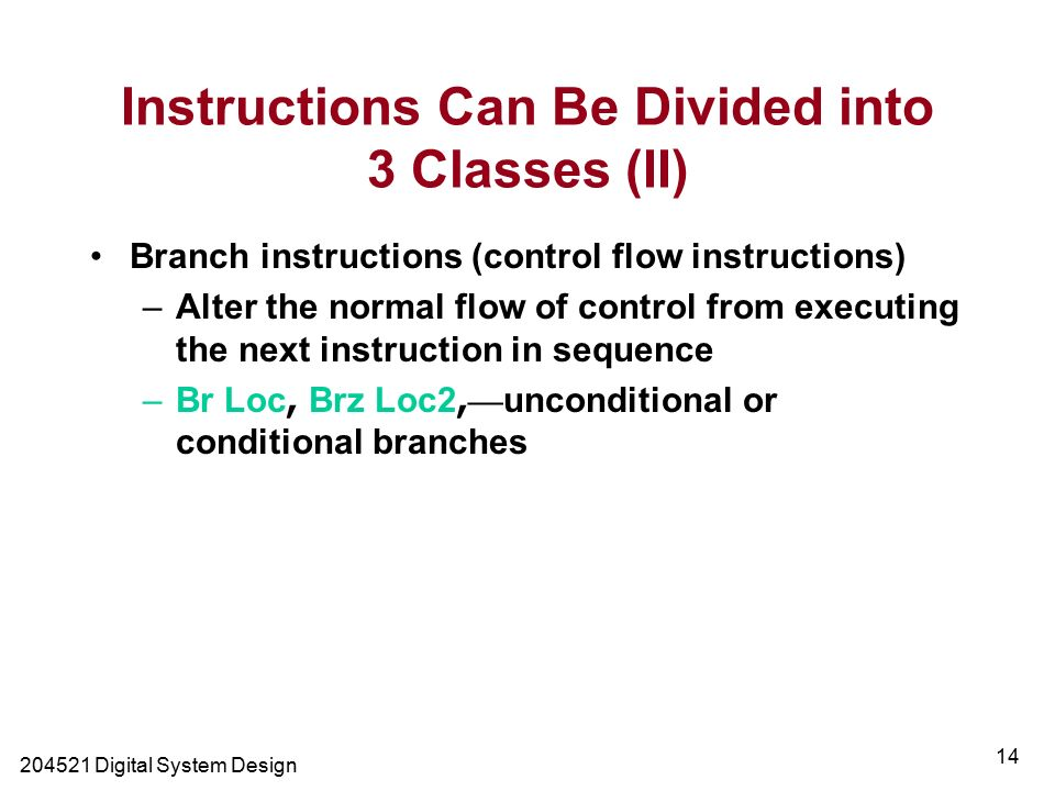 Digital System Design 14 Branch instructions (control flow instructions) –Alter the normal flow of control from executing the next instruction in sequence –Br Loc, Brz Loc2, — unconditional or conditional branches Instructions Can Be Divided into 3 Classes (II)