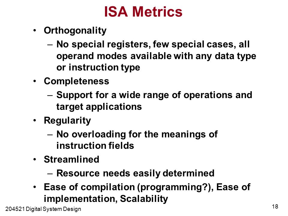 Digital System Design 18 ISA Metrics Orthogonality –No special registers, few special cases, all operand modes available with any data type or instruction type Completeness –Support for a wide range of operations and target applications Regularity –No overloading for the meanings of instruction fields Streamlined –Resource needs easily determined Ease of compilation (programming ), Ease of implementation, Scalability
