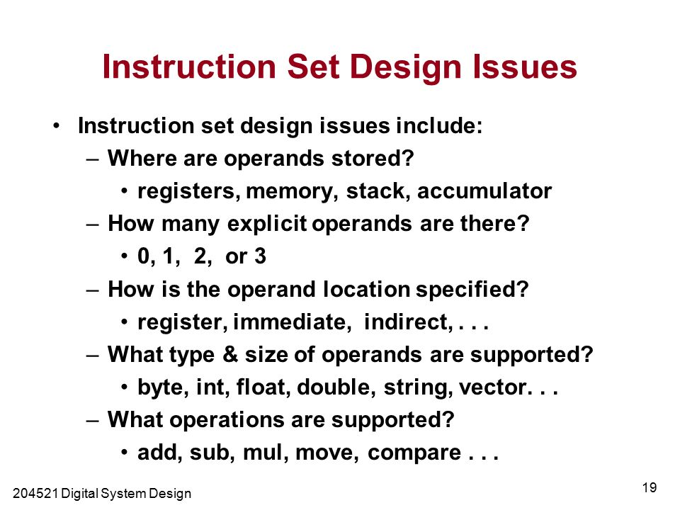 Digital System Design 19 Instruction Set Design Issues Instruction set design issues include: –Where are operands stored.
