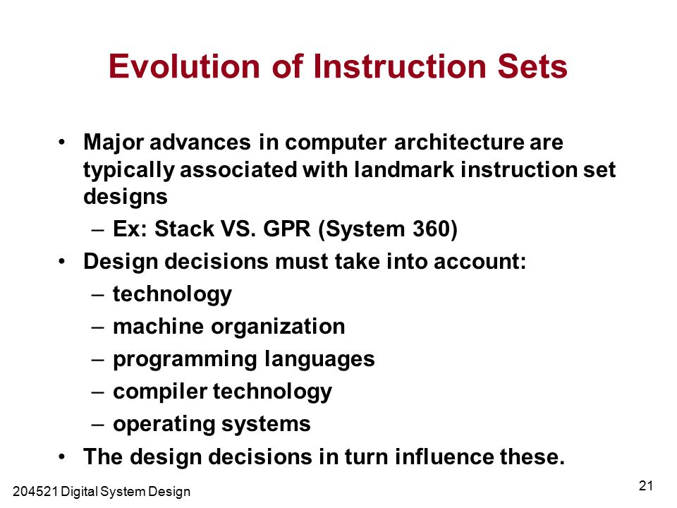 Digital System Design 21 Evolution of Instruction Sets Major advances in computer architecture are typically associated with landmark instruction set designs –Ex: Stack VS.