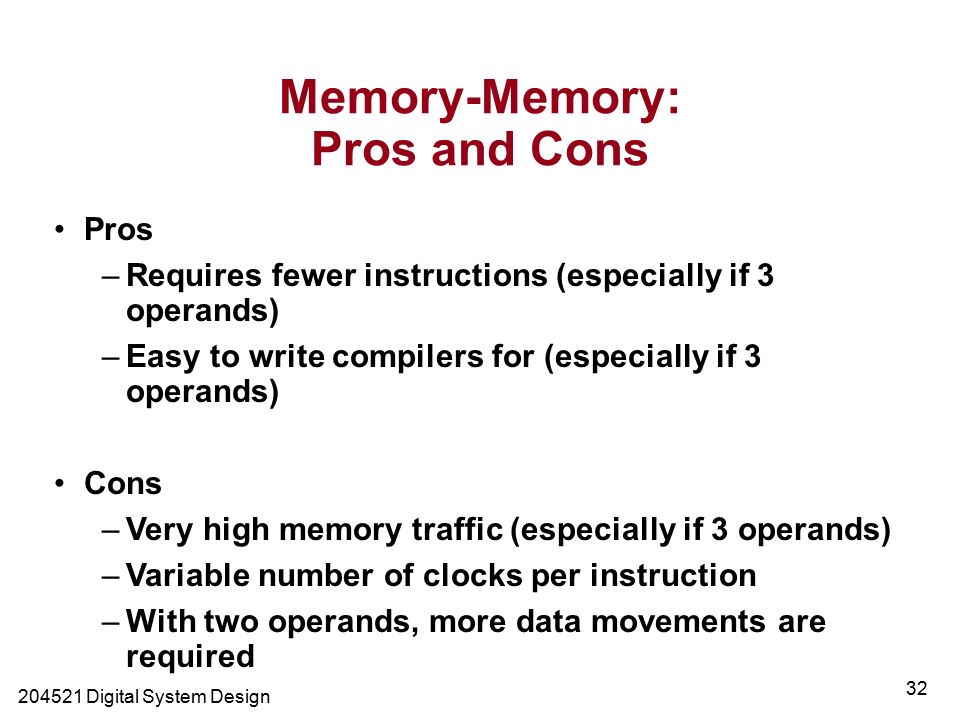 Digital System Design 32 Memory-Memory: Pros and Cons Pros –Requires fewer instructions (especially if 3 operands) –Easy to write compilers for (especially if 3 operands) Cons –Very high memory traffic (especially if 3 operands) –Variable number of clocks per instruction –With two operands, more data movements are required