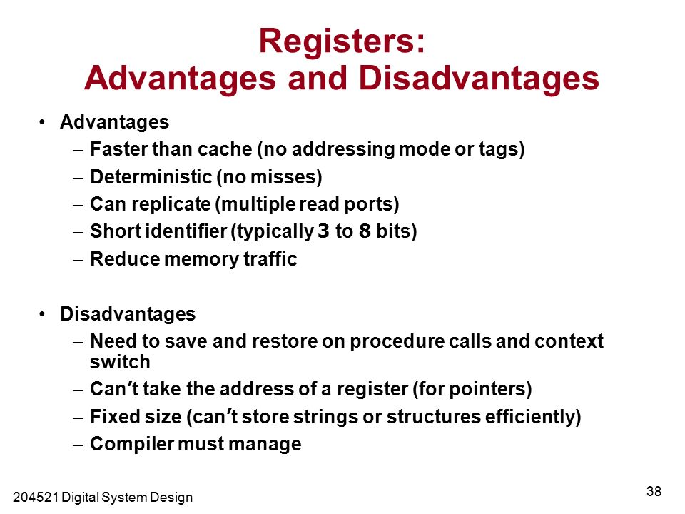 Digital System Design 38 Registers: Advantages and Disadvantages Advantages –Faster than cache (no addressing mode or tags) –Deterministic (no misses) –Can replicate (multiple read ports) –Short identifier (typically 3 to 8 bits) –Reduce memory traffic Disadvantages –Need to save and restore on procedure calls and context switch –Can ' t take the address of a register (for pointers) –Fixed size (can ' t store strings or structures efficiently) –Compiler must manage