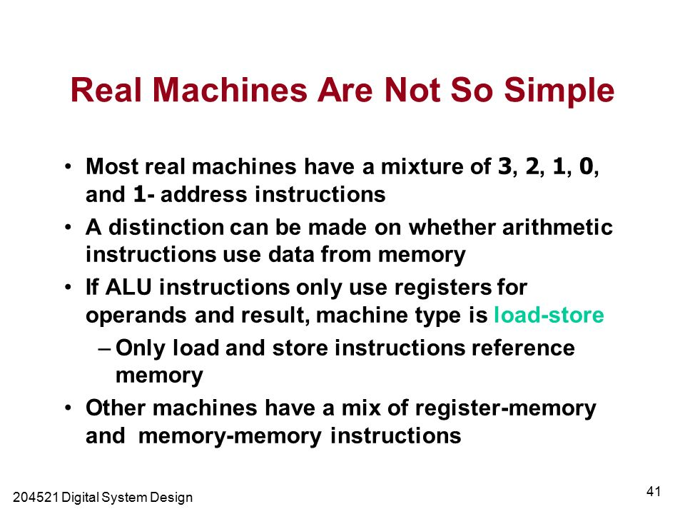 Digital System Design 41 Real Machines Are Not So Simple Most real machines have a mixture of 3, 2, 1, 0, and 1- address instructions A distinction can be made on whether arithmetic instructions use data from memory If ALU instructions only use registers for operands and result, machine type is load-store –Only load and store instructions reference memory Other machines have a mix of register-memory and memory-memory instructions