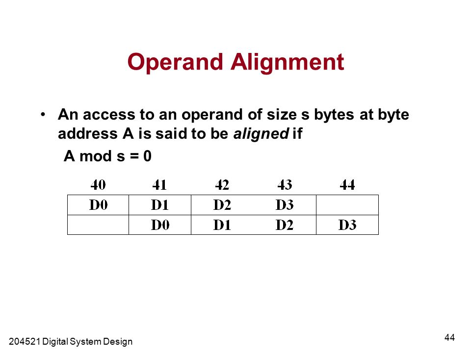 Digital System Design 44 Operand Alignment An access to an operand of size s bytes at byte address A is said to be aligned if A mod s = 0