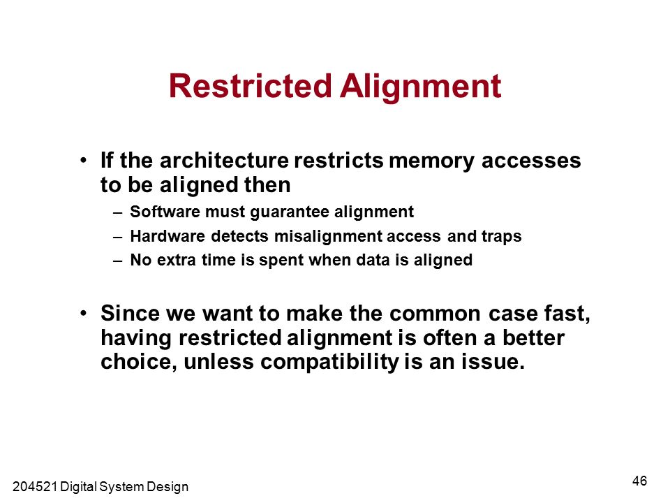 Digital System Design 46 Restricted Alignment If the architecture restricts memory accesses to be aligned then –Software must guarantee alignment –Hardware detects misalignment access and traps –No extra time is spent when data is aligned Since we want to make the common case fast, having restricted alignment is often a better choice, unless compatibility is an issue.