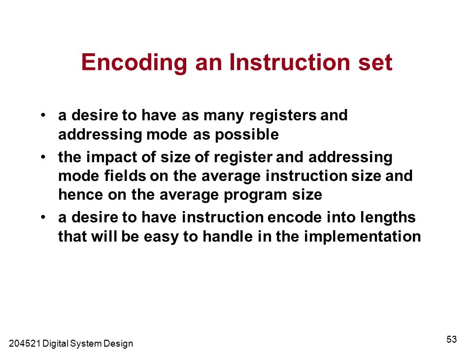 Digital System Design 53 Encoding an Instruction set a desire to have as many registers and addressing mode as possible the impact of size of register and addressing mode fields on the average instruction size and hence on the average program size a desire to have instruction encode into lengths that will be easy to handle in the implementation