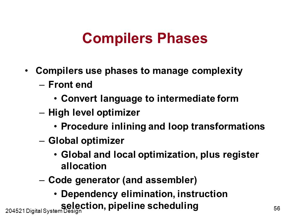 Digital System Design 56 Compilers Phases Compilers use phases to manage complexity –Front end Convert language to intermediate form –High level optimizer Procedure inlining and loop transformations –Global optimizer Global and local optimization, plus register allocation –Code generator (and assembler) Dependency elimination, instruction selection, pipeline scheduling