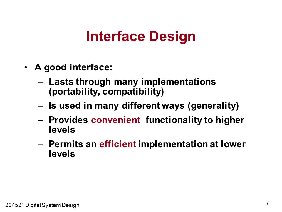 Digital System Design 7 Interface Design A good interface: –Lasts through many implementations (portability, compatibility) –Is used in many different ways (generality) –Provides convenient functionality to higher levels –Permits an efficient implementation at lower levels
