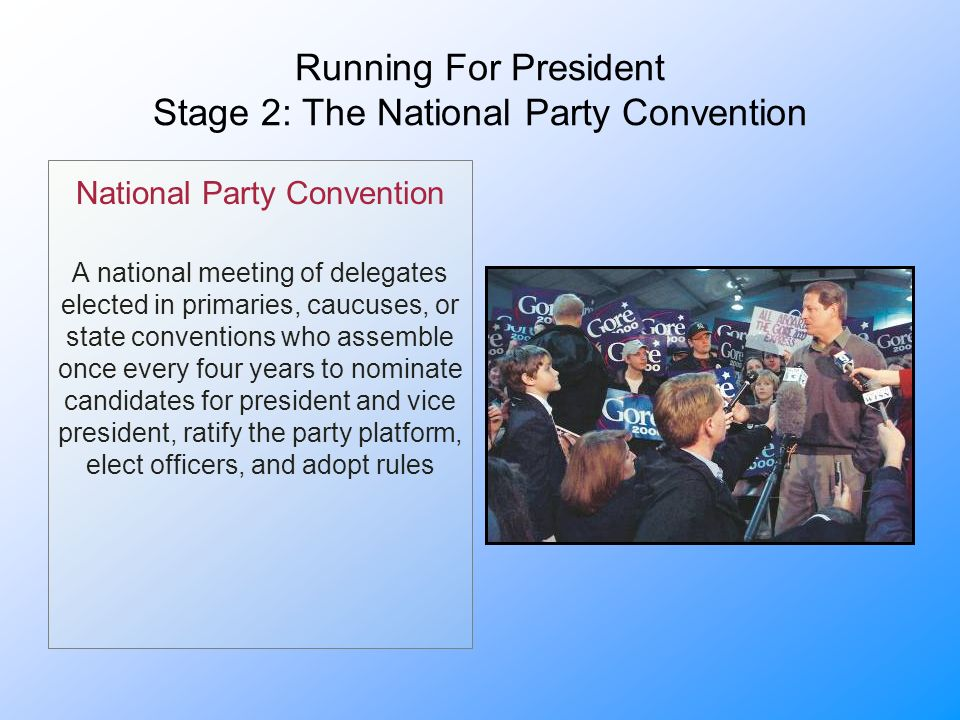Running For President Stage 2: The National Party Convention National Party Convention A national meeting of delegates elected in primaries, caucuses, or state conventions who assemble once every four years to nominate candidates for president and vice president, ratify the party platform, elect officers, and adopt rules
