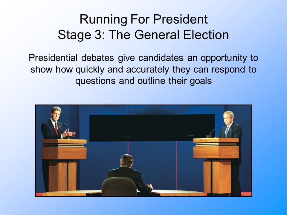 Running For President Stage 3: The General Election Presidential debates give candidates an opportunity to show how quickly and accurately they can respond to questions and outline their goals