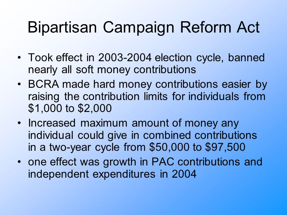 Bipartisan Campaign Reform Act Took effect in election cycle, banned nearly all soft money contributions BCRA made hard money contributions easier by raising the contribution limits for individuals from $1,000 to $2,000 Increased maximum amount of money any individual could give in combined contributions in a two-year cycle from $50,000 to $97,500 one effect was growth in PAC contributions and independent expenditures in 2004