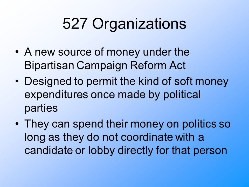 527 Organizations A new source of money under the Bipartisan Campaign Reform Act Designed to permit the kind of soft money expenditures once made by political parties They can spend their money on politics so long as they do not coordinate with a candidate or lobby directly for that person