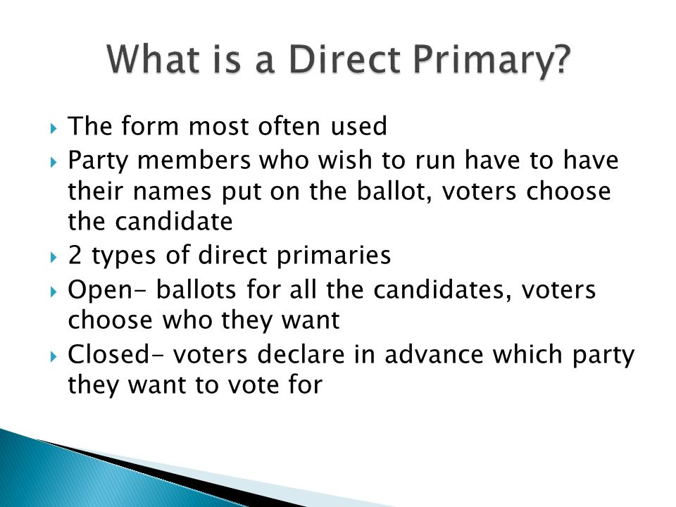  The form most often used  Party members who wish to run have to have their names put on the ballot, voters choose the candidate  2 types of direct primaries  Open- ballots for all the candidates, voters choose who they want  Closed- voters declare in advance which party they want to vote for