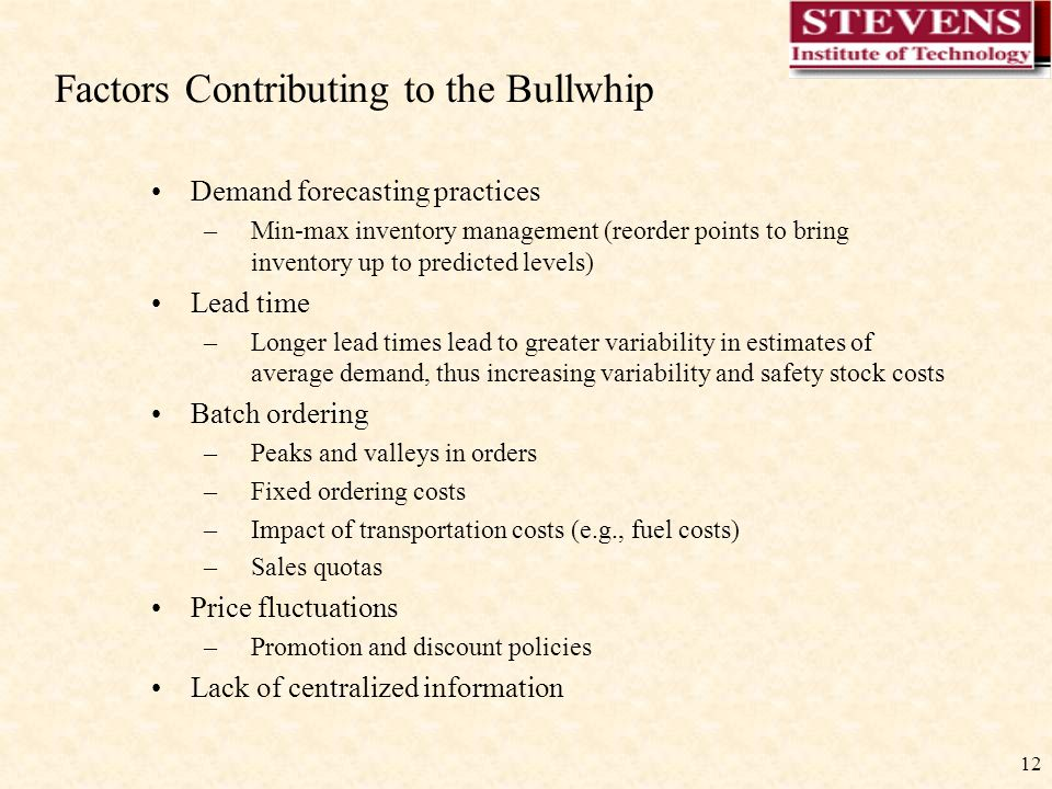 12 Factors Contributing to the Bullwhip Demand forecasting practices –Min-max inventory management (reorder points to bring inventory up to predicted levels) Lead time –Longer lead times lead to greater variability in estimates of average demand, thus increasing variability and safety stock costs Batch ordering –Peaks and valleys in orders –Fixed ordering costs –Impact of transportation costs (e.g., fuel costs) –Sales quotas Price fluctuations –Promotion and discount policies Lack of centralized information