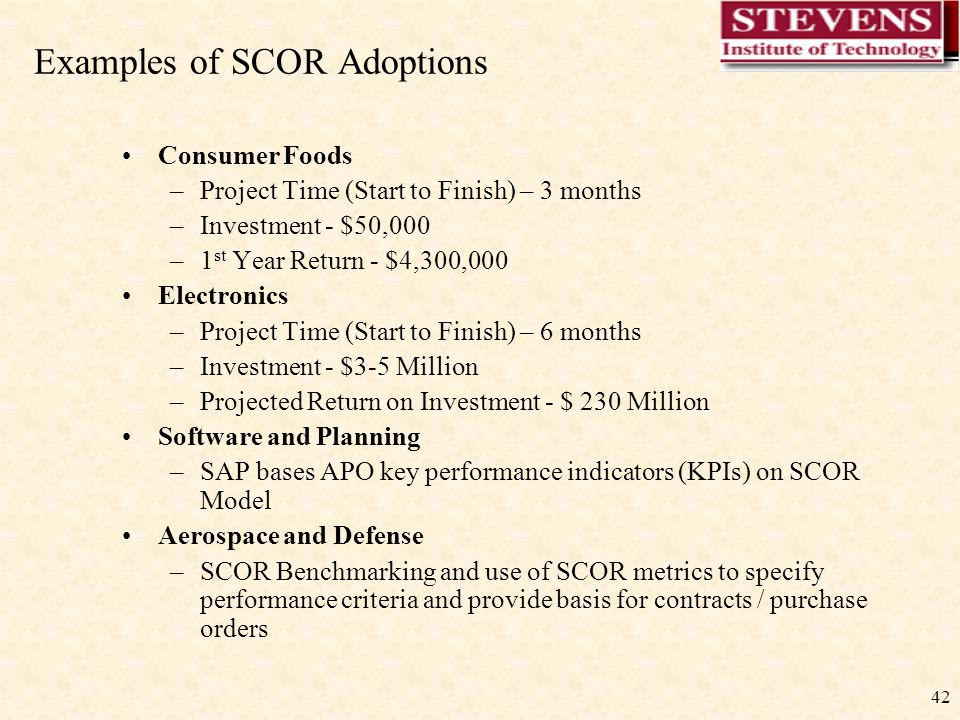 42 Consumer Foods –Project Time (Start to Finish) – 3 months –Investment - $50,000 –1 st Year Return - $4,300,000 Electronics –Project Time (Start to Finish) – 6 months –Investment - $3-5 Million –Projected Return on Investment - $ 230 Million Software and Planning –SAP bases APO key performance indicators (KPIs) on SCOR Model Aerospace and Defense –SCOR Benchmarking and use of SCOR metrics to specify performance criteria and provide basis for contracts / purchase orders Examples of SCOR Adoptions
