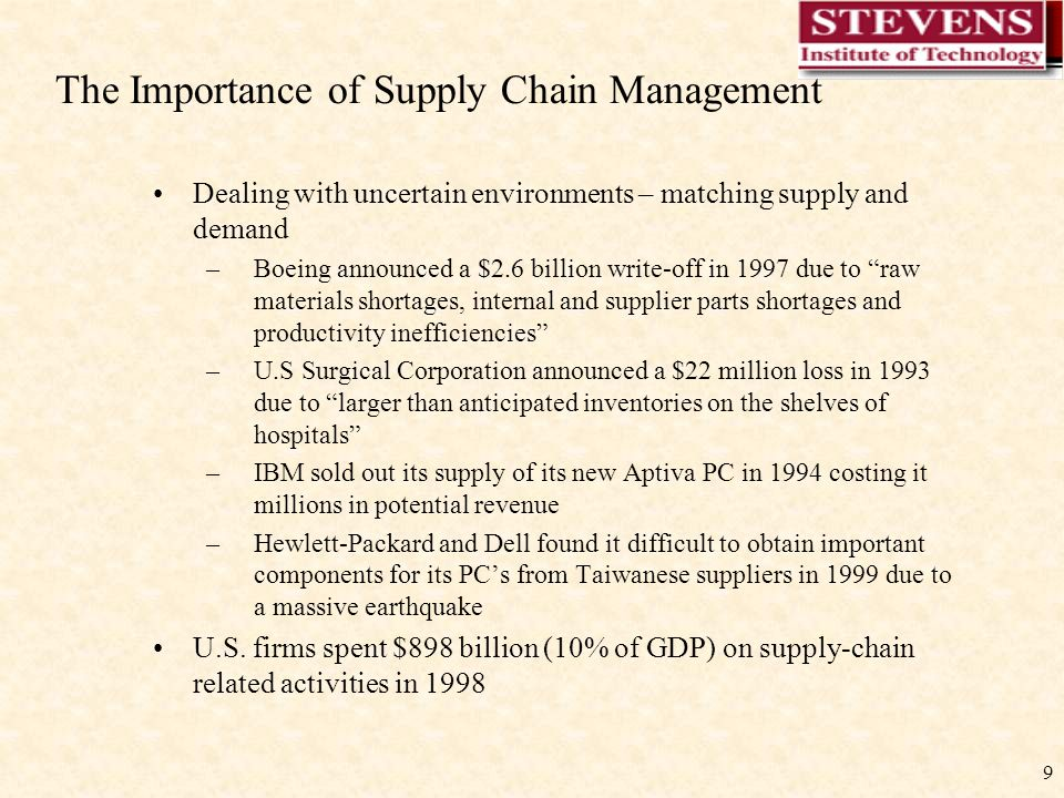 9 The Importance of Supply Chain Management Dealing with uncertain environments – matching supply and demand –Boeing announced a $2.6 billion write-off in 1997 due to raw materials shortages, internal and supplier parts shortages and productivity inefficiencies –U.S Surgical Corporation announced a $22 million loss in 1993 due to larger than anticipated inventories on the shelves of hospitals –IBM sold out its supply of its new Aptiva PC in 1994 costing it millions in potential revenue –Hewlett-Packard and Dell found it difficult to obtain important components for its PC's from Taiwanese suppliers in 1999 due to a massive earthquake U.S.