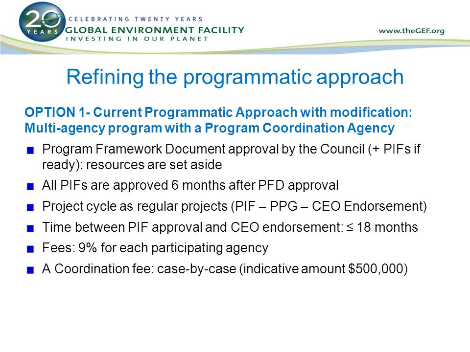 Refining the programmatic approach OPTION 1- Current Programmatic Approach with modification: Multi-agency program with a Program Coordination Agency Program Framework Document approval by the Council (+ PIFs if ready): resources are set aside All PIFs are approved 6 months after PFD approval Project cycle as regular projects (PIF – PPG – CEO Endorsement) Time between PIF approval and CEO endorsement: ≤ 18 months Fees: 9% for each participating agency A Coordination fee: case-by-case (indicative amount $500,000)