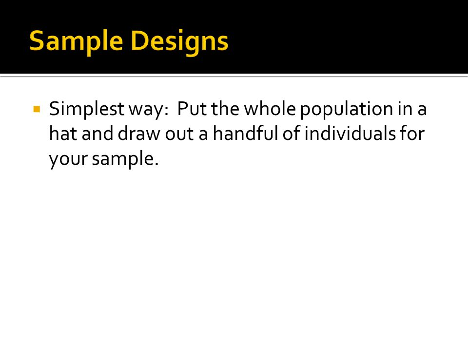  Simplest way: Put the whole population in a hat and draw out a handful of individuals for your sample.