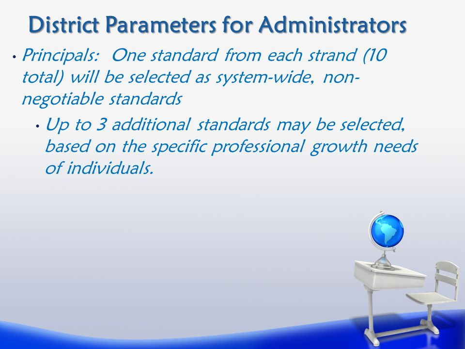 District Parameters for Administrators Principals: One standard from each strand (10 total) will be selected as system-wide, non- negotiable standards Up to 3 additional standards may be selected, based on the specific professional growth needs of individuals.
